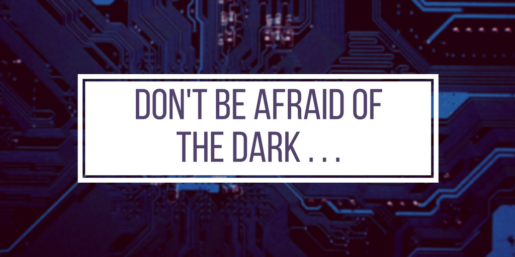 don't be afraid of the Dark . . .